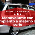 Monovolume con impianto a metano di serie -Auto di Famiglia