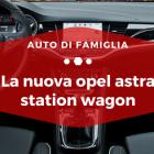 La nuova Opel Astra Station Wagon - Auto di Famiglia