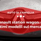 Renault Station wagon gli ultimi modelli presenti sul mercato - Auto di Famiglia