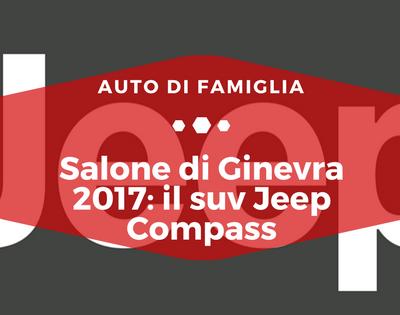 Salone di Ginevra 2017 suv Jeep Compass - Auto di Famiglia