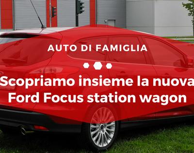Scopriamo insieme la nuova Ford Focus station wagon - Auto di Famiglia